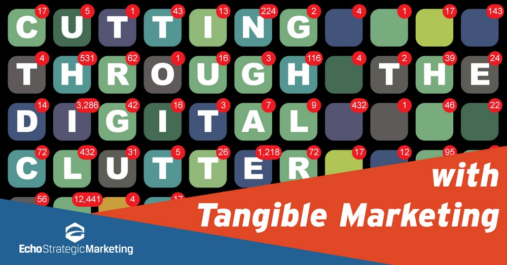 Cutting Through the Digital Clutter with Tangible Marketing.